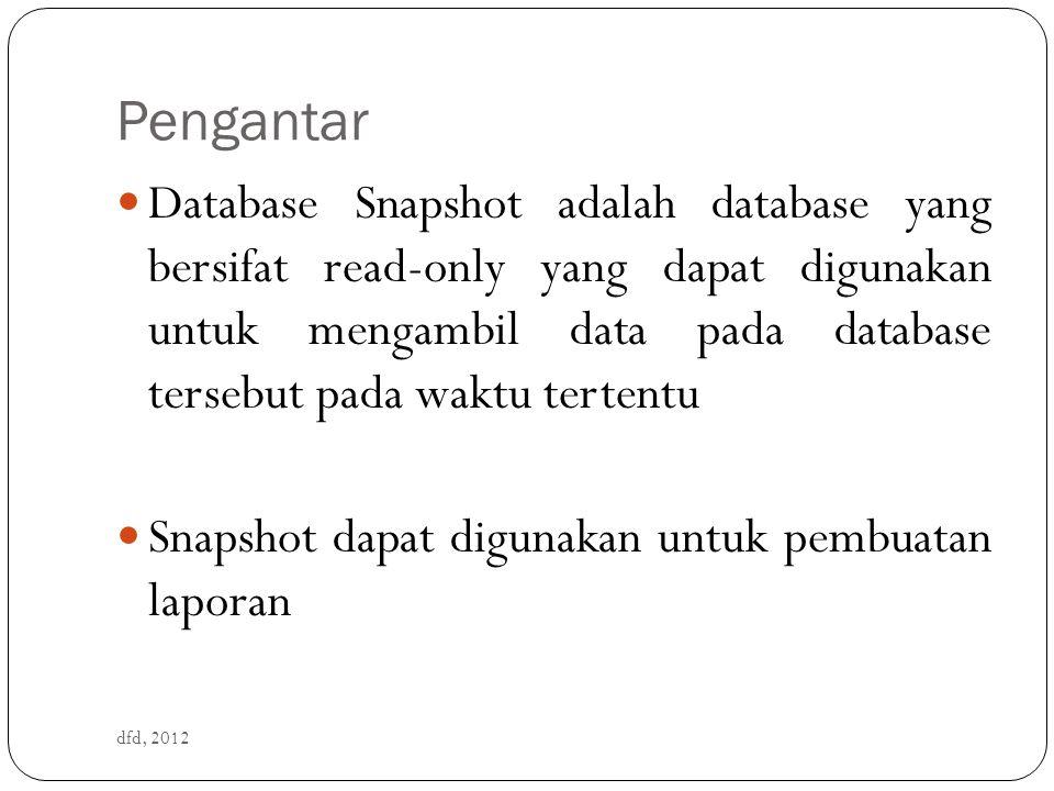 Pengantar dfd, 2012 Database Snapshot adalah database yang bersifat read-only yang dapat digunakan untuk mengambil data pada database tersebut pada waktu tertentu Snapshot dapat digunakan untuk pembuatan laporan