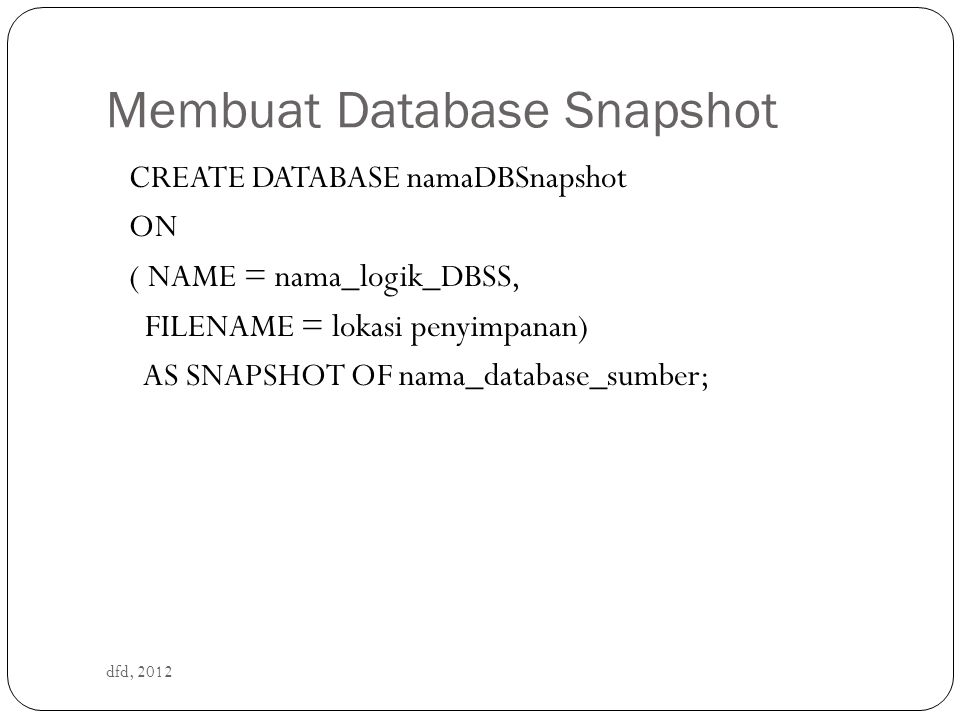 Membuat Database Snapshot dfd, 2012 CREATE DATABASE namaDBSnapshot ON ( NAME = nama_logik_DBSS, FILENAME = lokasi penyimpanan) AS SNAPSHOT OF nama_dat