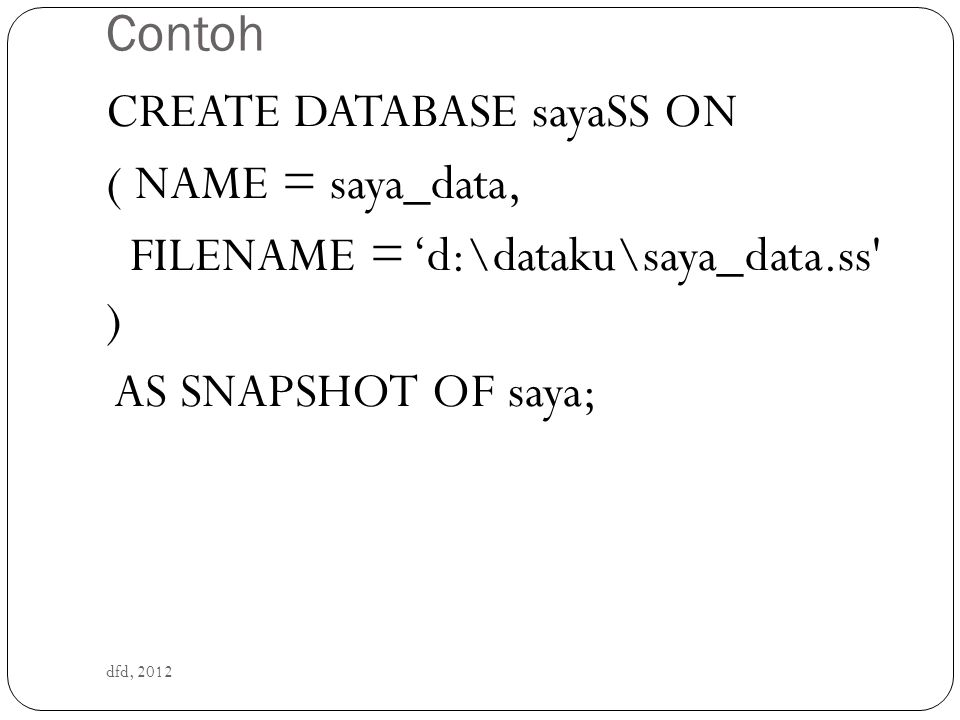 Contoh dfd, 2012 CREATE DATABASE sayaSS ON ( NAME = saya_data, FILENAME = 'd:\dataku\saya_data.ss' ) AS SNAPSHOT OF saya;