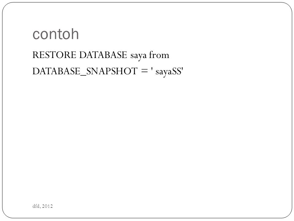 Menghapus Database Snapshot dfd, 2012 DROP DATABASE nama_database_snapshot DROP DATABASE sayaSS