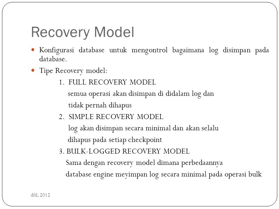 Mendefinisikan recovery model dfd, 2012 ALTER DATABASE SET RECOVERY FULL   SIMPLE   BULK_LOGGED Contoh : ALTER DATABASE saya SET RECOVERY FULL Menampilkan recovery model yang aktif SELECT name, recovery_model_desc FROM sys.databases WHERE name = 'namadatabase'