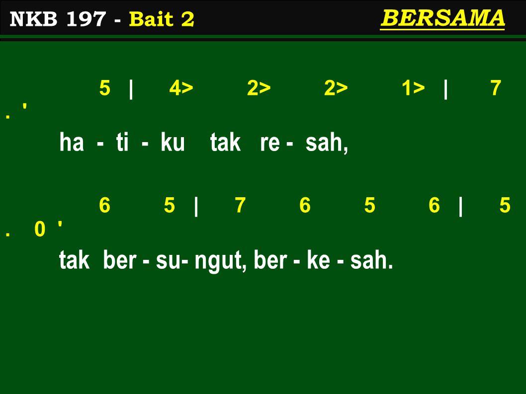 5 | 4> 2> 2> 1> | 7. ha - ti - ku tak re - sah, 6 5 | 7 6 5 6 | 5.
