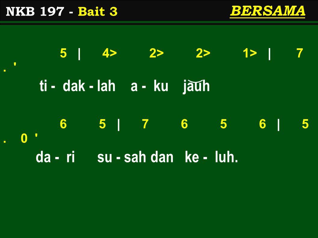 5 | 4> 2> 2> 1> | 7. ti - dak - lah a - ku jauh 6 5 | 7 6 5 6 | 5.