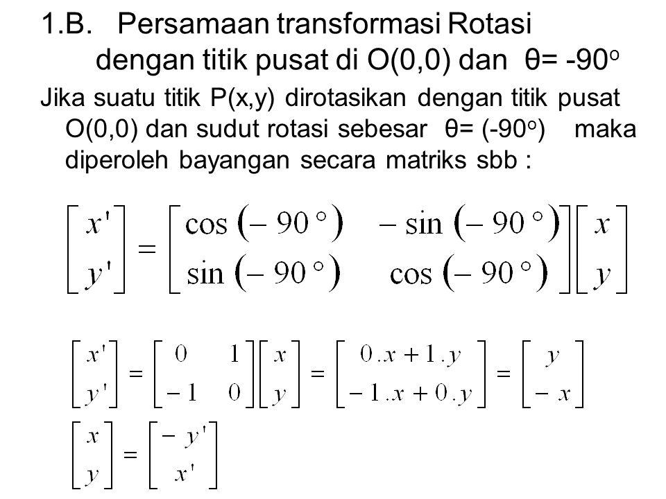 1.B. Persamaan transformasi Rotasi dengan titik pusat di O(0,0) dan θ= -90 o Jika suatu titik P(x,y) dirotasikan dengan titik pusat O(0,0) dan sudut r