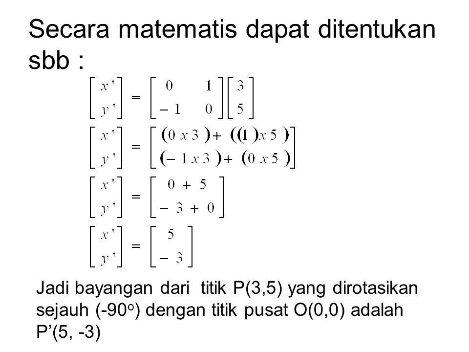 Secara matematis dapat ditentukan sbb : Jadi bayangan dari titik P(3,5) yang dirotasikan sejauh (-90 o ) dengan titik pusat O(0,0) adalah P'(5, -3)
