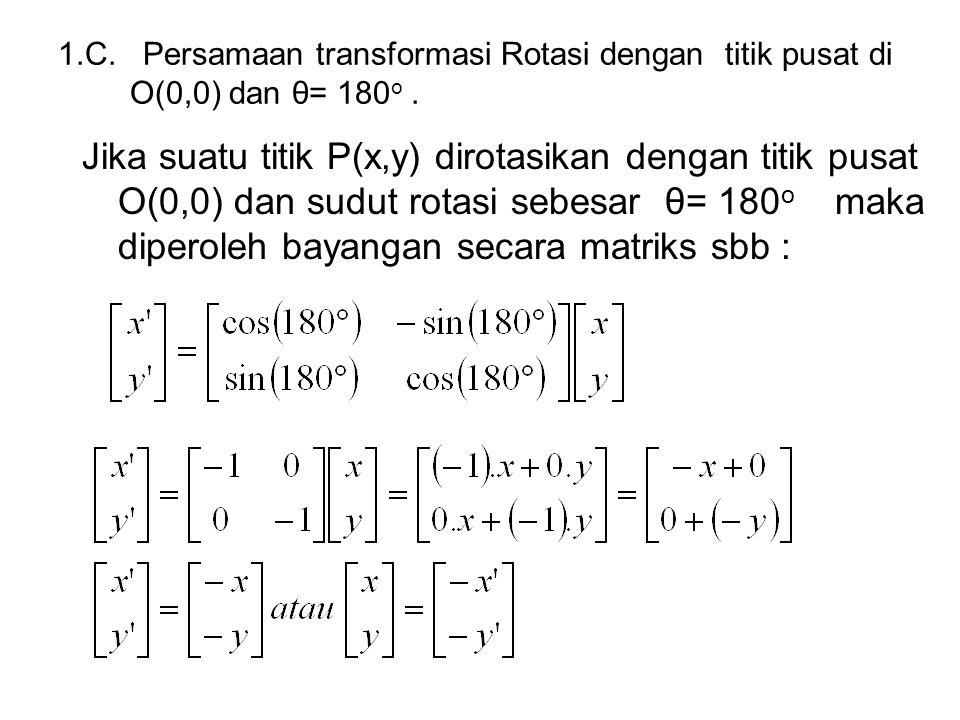 1.C. Persamaan transformasi Rotasi dengan titik pusat di O(0,0) dan θ= 180 o. Jika suatu titik P(x,y) dirotasikan dengan titik pusat O(0,0) dan sudut