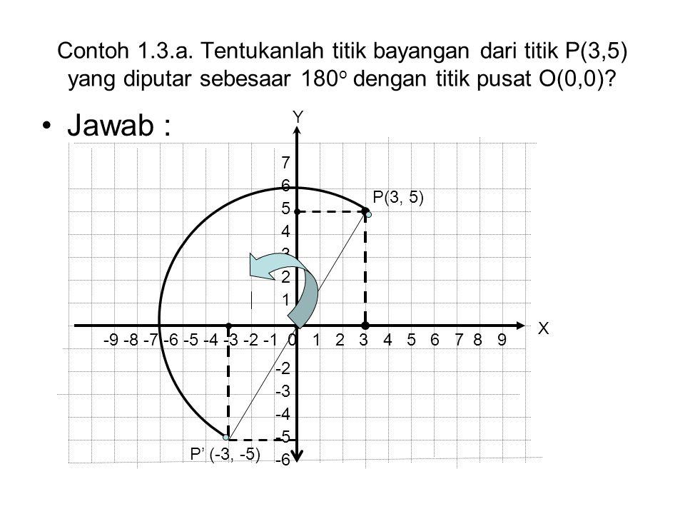 Contoh 1.3.a. Tentukanlah titik bayangan dari titik P(3,5) yang diputar sebesaar 180 o dengan titik pusat O(0,0)? Jawab : P' (-3, -5) P(3, 5) -9 -8 -7