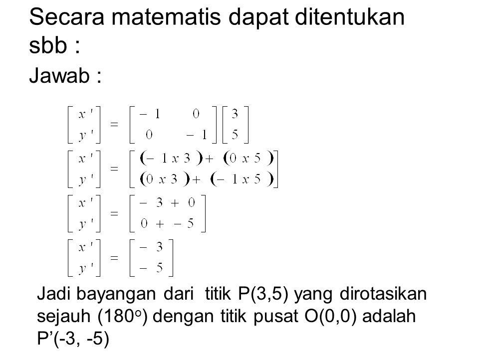 Secara matematis dapat ditentukan sbb : Jawab : Jadi bayangan dari titik P(3,5) yang dirotasikan sejauh (180 o ) dengan titik pusat O(0,0) adalah P'(-3, -5)