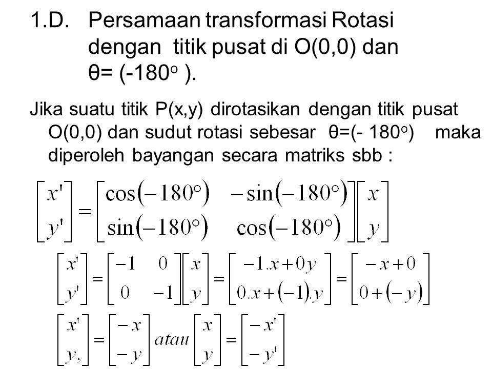 1.D. Persamaan transformasi Rotasi dengan titik pusat di O(0,0) dan θ= (-180 o ). Jika suatu titik P(x,y) dirotasikan dengan titik pusat O(0,0) dan su