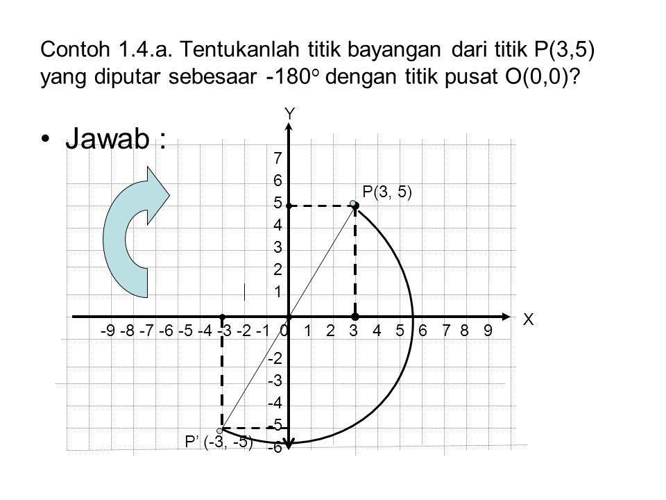 Contoh 1.4.a. Tentukanlah titik bayangan dari titik P(3,5) yang diputar sebesaar -180 o dengan titik pusat O(0,0)? Jawab : P' (-3, -5) P(3, 5) -9 -8 -