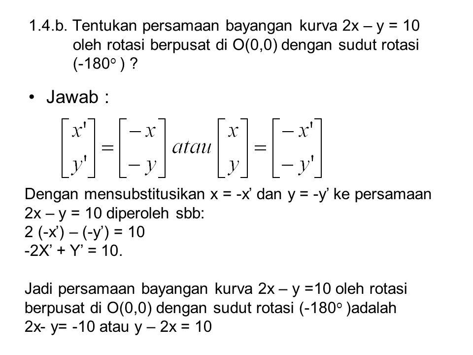 1.4.b. Tentukan persamaan bayangan kurva 2x – y = 10 oleh rotasi berpusat di O(0,0) dengan sudut rotasi (-180 o ) ? Jawab : Dengan mensubstitusikan x