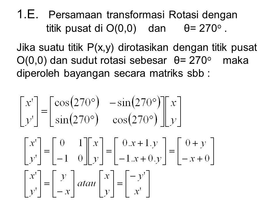 1.E. Persamaan transformasi Rotasi dengan titik pusat di O(0,0) dan θ= 270 o. Jika suatu titik P(x,y) dirotasikan dengan titik pusat O(0,0) dan sudut