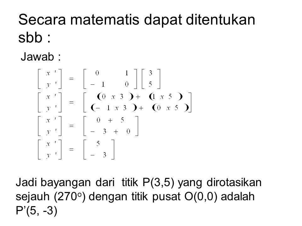 Secara matematis dapat ditentukan sbb : Jawab : Jadi bayangan dari titik P(3,5) yang dirotasikan sejauh (270 o ) dengan titik pusat O(0,0) adalah P'(5