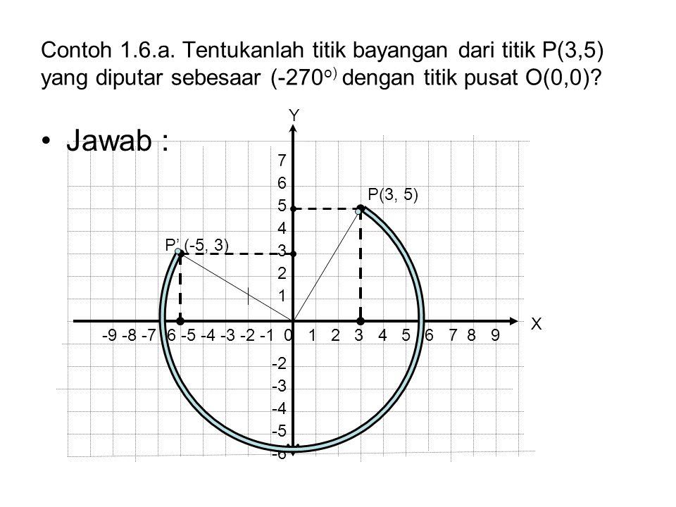 Contoh 1.6.a. Tentukanlah titik bayangan dari titik P(3,5) yang diputar sebesaar (-270 o) dengan titik pusat O(0,0)? Jawab : P' (-5, 3) P(3, 5) -9 -8
