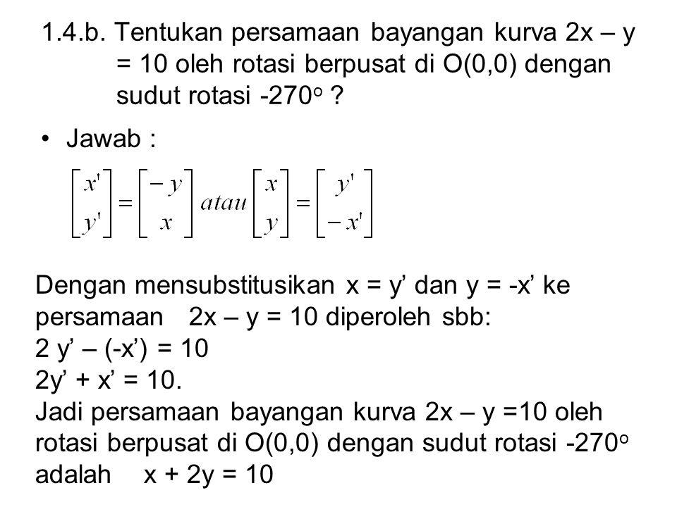 1.4.b. Tentukan persamaan bayangan kurva 2x – y = 10 oleh rotasi berpusat di O(0,0) dengan sudut rotasi -270 o ? Jawab : Dengan mensubstitusikan x = y