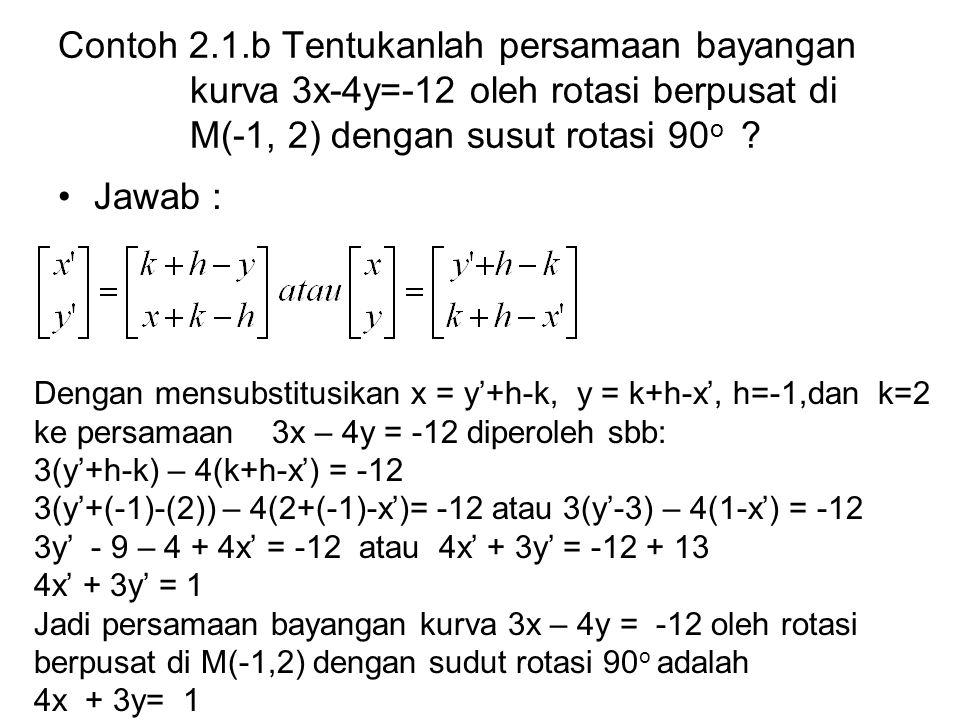 Contoh 2.1.b Tentukanlah persamaan bayangan kurva 3x-4y=-12 oleh rotasi berpusat di M(-1, 2) dengan susut rotasi 90 o ? Jawab : Dengan mensubstitusika