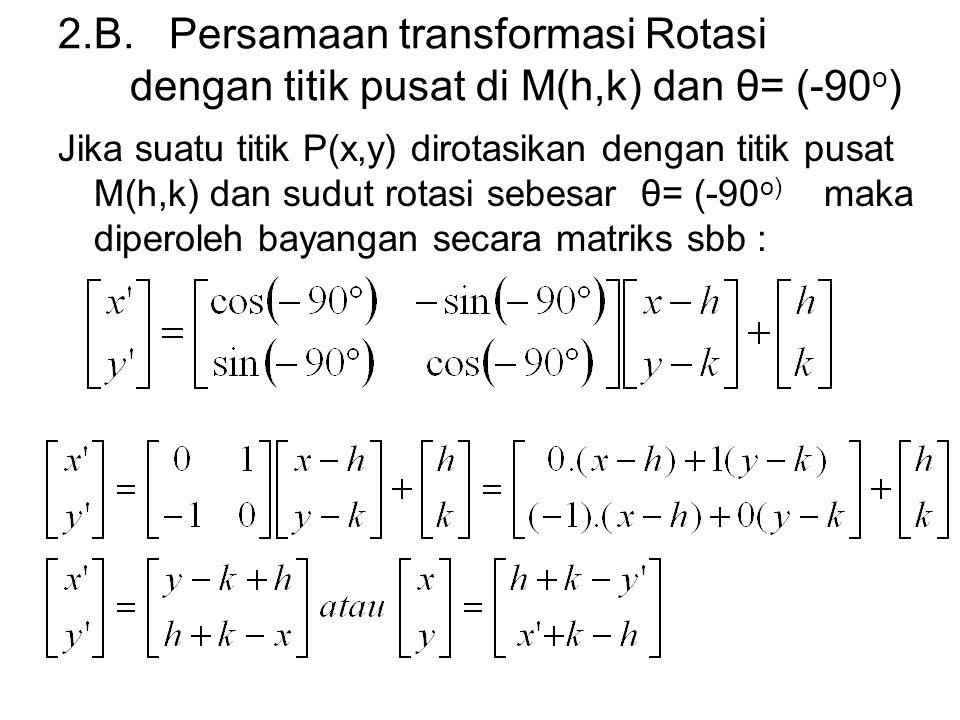2.B. Persamaan transformasi Rotasi dengan titik pusat di M(h,k) dan θ= (-90 o ) Jika suatu titik P(x,y) dirotasikan dengan titik pusat M(h,k) dan sudu