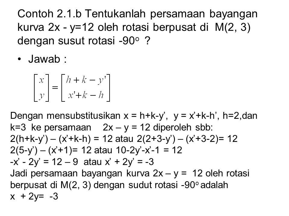 Contoh 2.1.b Tentukanlah persamaan bayangan kurva 2x - y=12 oleh rotasi berpusat di M(2, 3) dengan susut rotasi -90 o ? Jawab : Dengan mensubstitusika