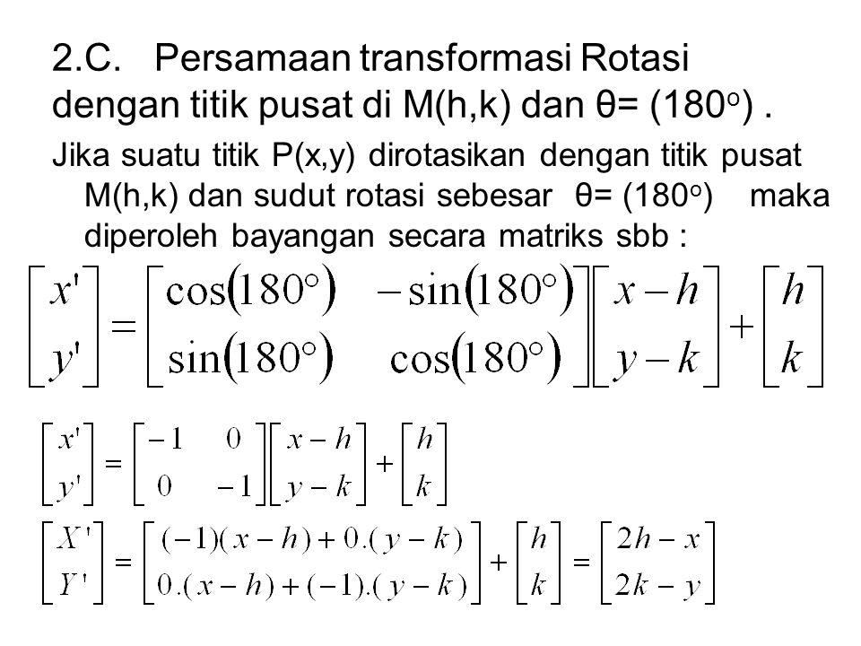 2.C. Persamaan transformasi Rotasi dengan titik pusat di M(h,k) dan θ= (180 o ). Jika suatu titik P(x,y) dirotasikan dengan titik pusat M(h,k) dan sud