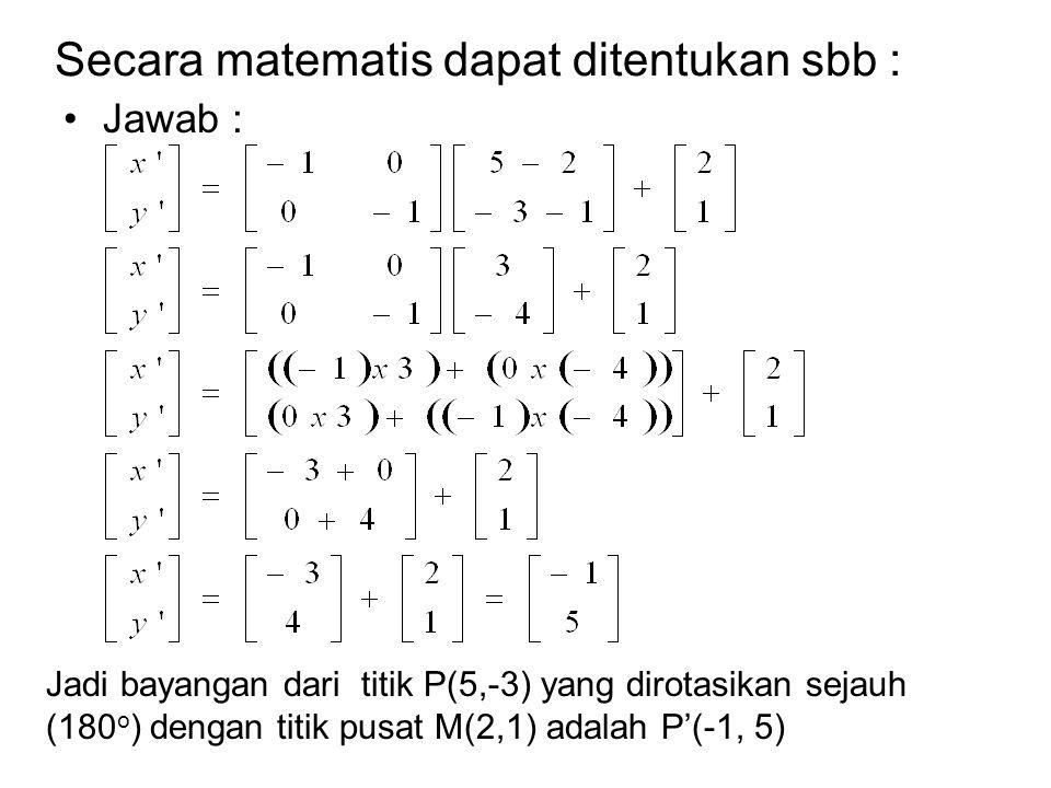Secara matematis dapat ditentukan sbb : Jawab : Jadi bayangan dari titik P(5,-3) yang dirotasikan sejauh (180 o ) dengan titik pusat M(2,1) adalah P'(-1, 5)