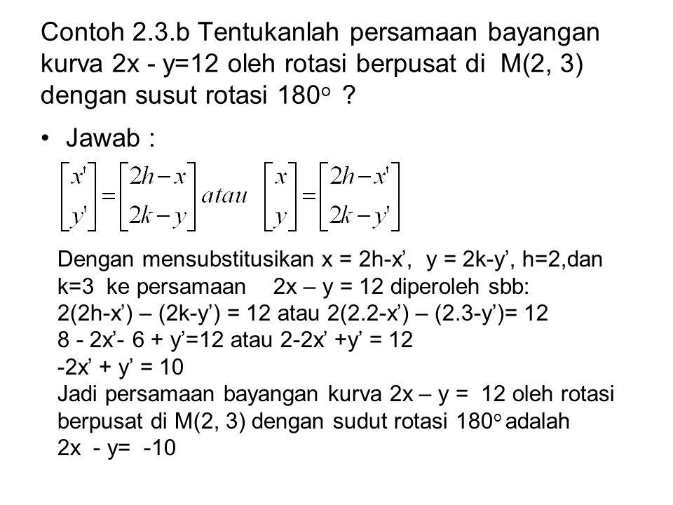 Contoh 2.3.b Tentukanlah persamaan bayangan kurva 2x - y=12 oleh rotasi berpusat di M(2, 3) dengan susut rotasi 180 o ? Jawab : Dengan mensubstitusika