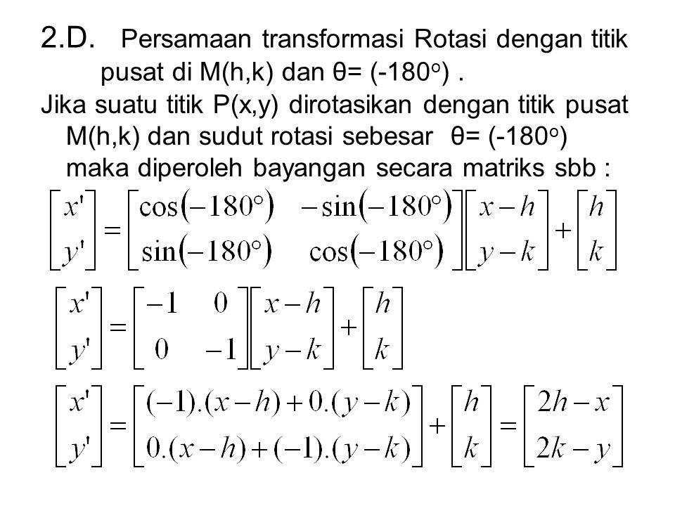 2.D. Persamaan transformasi Rotasi dengan titik pusat di M(h,k) dan θ= (-180 o ). Jika suatu titik P(x,y) dirotasikan dengan titik pusat M(h,k) dan su
