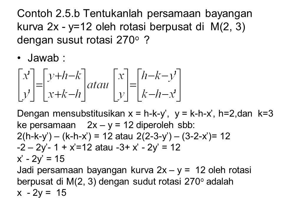 Contoh 2.5.b Tentukanlah persamaan bayangan kurva 2x - y=12 oleh rotasi berpusat di M(2, 3) dengan susut rotasi 270 o ? Jawab : Dengan mensubstitusika