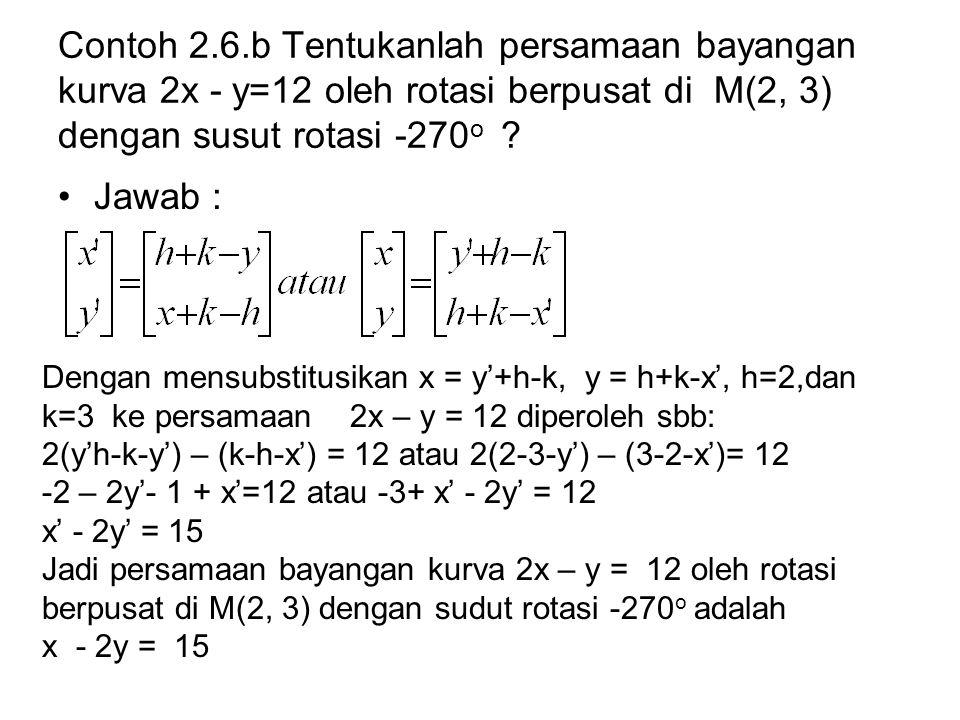 Contoh 2.6.b Tentukanlah persamaan bayangan kurva 2x - y=12 oleh rotasi berpusat di M(2, 3) dengan susut rotasi -270 o ? Jawab : Dengan mensubstitusik