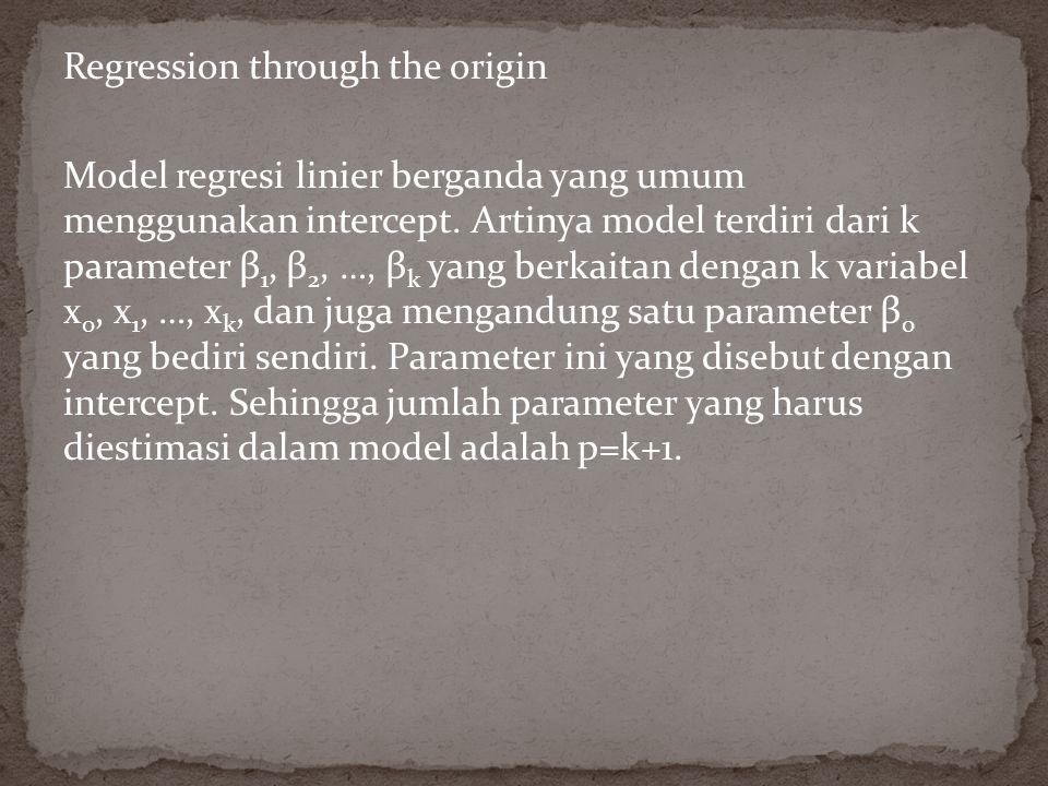 Regression through the origin Model regresi linier berganda yang umum menggunakan intercept.