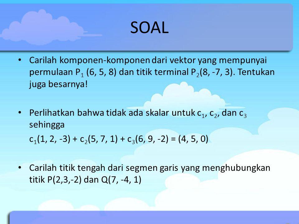 SOAL Carilah komponen-komponen dari vektor yang mempunyai permulaan P 1 (6, 5, 8) dan titik terminal P 2 (8, -7, 3).