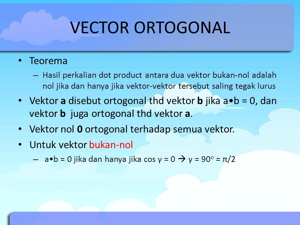 VECTOR ORTOGONAL Teorema – Hasil perkalian dot product antara dua vektor bukan-nol adalah nol jika dan hanya jika vektor-vektor tersebut saling tegak lurus Vektor a disebut ortogonal thd vektor b jika ab = 0, dan vektor b juga ortogonal thd vektor a.