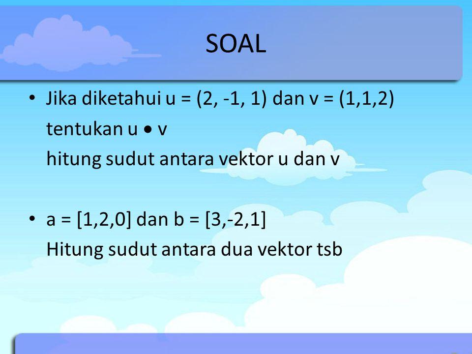 SOAL Jika diketahui u = (2, -1, 1) dan v = (1,1,2) tentukan u  v hitung sudut antara vektor u dan v a = [1,2,0] dan b = [3,-2,1] Hitung sudut antara dua vektor tsb