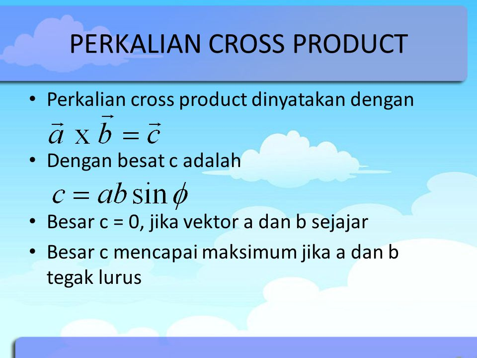 PERKALIAN CROSS PRODUCT Perkalian cross product dinyatakan dengan Dengan besat c adalah Besar c = 0, jika vektor a dan b sejajar Besar c mencapai maksimum jika a dan b tegak lurus