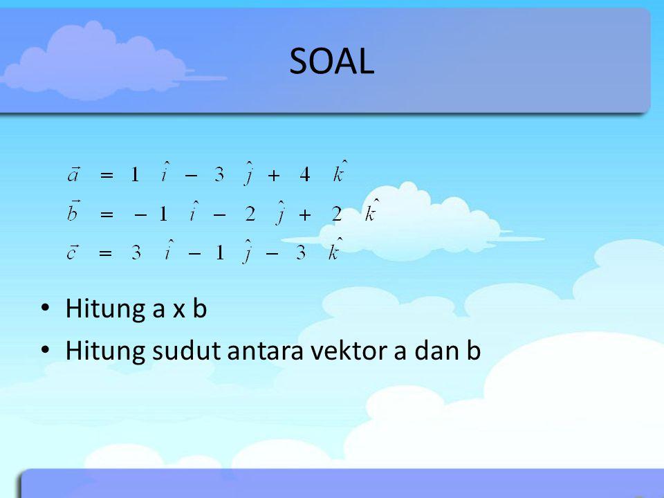 SOAL Hitung a x b Hitung sudut antara vektor a dan b