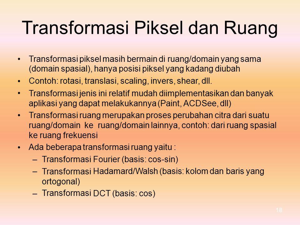 TransformasiPikseldan Ruang Transformasi piksel masih bermain di ruang/domain yang sama (domain spasial), hanya posisi piksel yang kadang diubah Contoh: rotasi, translasi, scaling, invers, shear, dll.