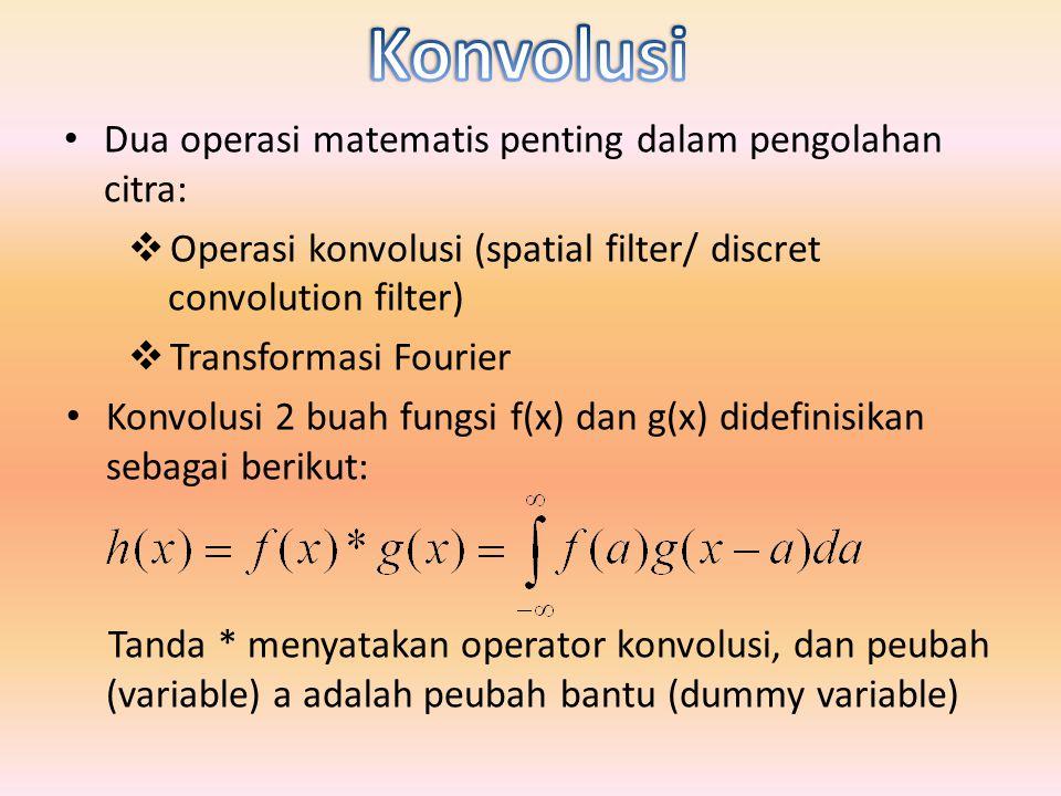 Dua operasi matematis penting dalam pengolahan citra:  Operasi konvolusi (spatial filter/ discret convolution filter)  Transformasi Fourier Konvolusi 2 buah fungsi f(x) dan g(x) didefinisikan sebagai berikut: Tanda * menyatakan operator konvolusi, dan peubah (variable) a adalah peubah bantu (dummy variable)