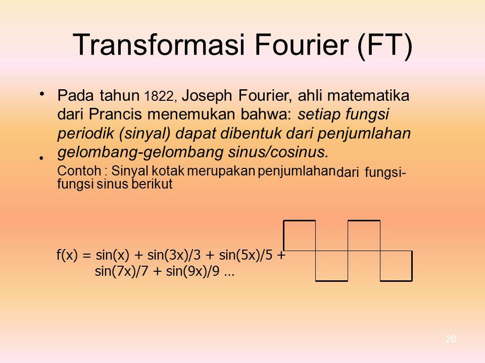 TransformasiFourier(FT) Pada tahun 1822, Joseph Fourier, ahli matematika dari Prancis menemukan bahwa: setiap fungsi periodik (sinyal) dapat dibentuk dari penjumlahan gelombang-gelombang sinus/cosinus.