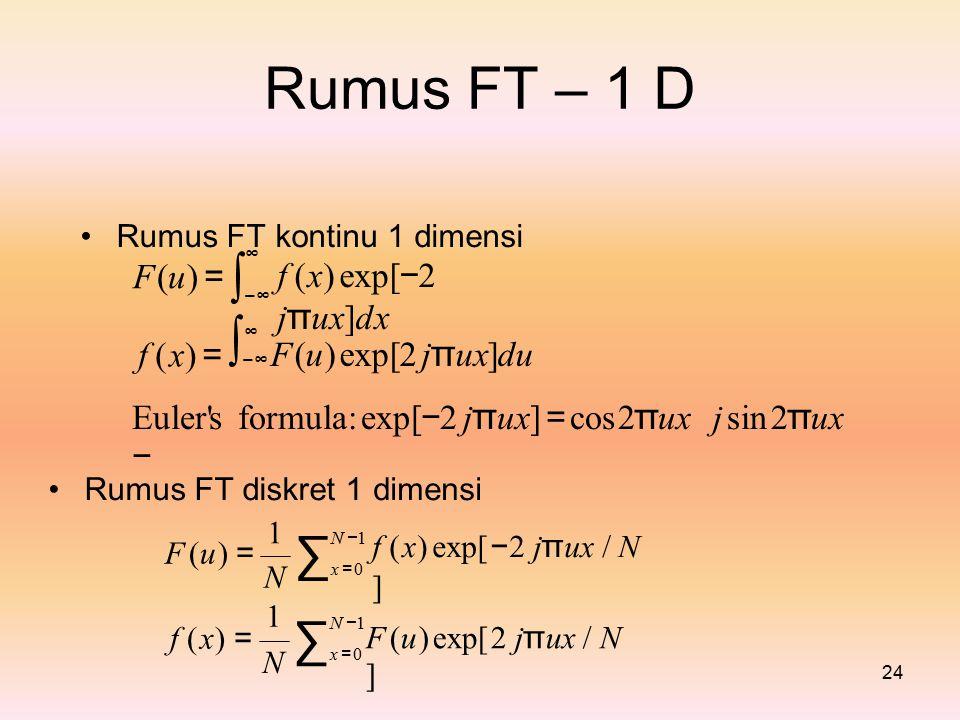 RumusFT–1D Rumus FTkontinu 1 dimensi f (x) exp[ − 2 j π ux]dx ∞ ∫−∞∫−∞∫−∞∫−∞ F (u) =F (u) = ∞ F (u) exp[2 j π ux]du f (x) =f (x) = Euler s formula: exp[ − 2 j π ux] = cos2 π ux − j sin 2 π ux Rumus FT diskret 1dimensi f ( x) exp[ − 2 j π ux / N ] 1 N −1N −1 ∑x =0∑x =0 F (u) =F (u) = N1N1 N −1N −1 ∑x =0∑x =0 F (u) exp[2 j π ux / N ] f ( x) = N 24