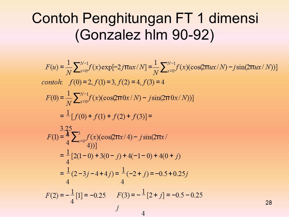 Contoh Penghitungan FT 1 dimensi (Gonzalez hlm 90-92) 11 N −1N −1N −1N −1 ∑∑ f (x) exp[ − 2 j π ux / N] = f (x)(cos(2 π ux / N) − j sin(2 π ux / N))] F(u) =F(u) = x=0x=0x=0x=0 NN contoh: f (0) = 2, f (1) = 3, f (2) = 4, f (3) = 4 1 N − 1 ∑ f (x)(cos(2 π 0x / N) − j sin(2 π 0x / N))] F(0) =F(0) = x=0x=0 N = 1 [ f (0) + f (1) + f (2) + f (3)] = 3.25 4 1 ∑31 ∑3 f (x)(cos(2 π x / 4) − j sin(2 π x / 4))] F(1) =F(1) = x=0x=0 4 = 1 [2(1 − 0) + 3(0 − j) + 4( − 1 − 0) + 4(0 + j) 4 = 1 (2 − 3 j − 4 + 4 j) = 1 ( − 2 + j) = − 0.5 + 0.25 j 4 F(2) = − 1 [1] = − 0.25 4 F(3) = − 1 [2 + j] = − 0.5 − 0.25 j 4 28