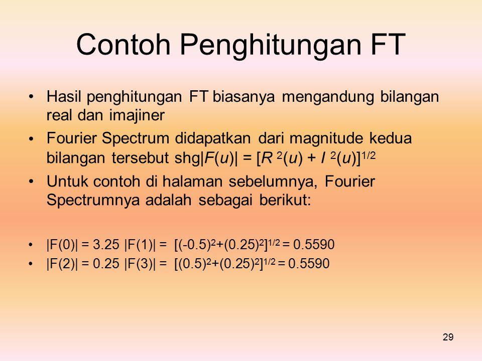 ContohPenghitunganFT Hasil penghitungan FT biasanya mengandung bilangan real dan imajiner Fourier Spectrum didapatkan dari magnitude kedua bilangan tersebut shg|F(u)| = [R 2 (u) + I 2 (u)] 1/2 Untuk contoh di halaman sebelumnya, Fourier Spectrumnya adalah sebagai berikut: |F(0)| = 3.25 |F(1)| = [(-0.5) 2 +(0.25) 2 ] 1/2 = 0.5590 |F(2)| = 0.25 |F(3)| = [(0.5) 2 +(0.25) 2 ] 1/2 = 0.5590 29