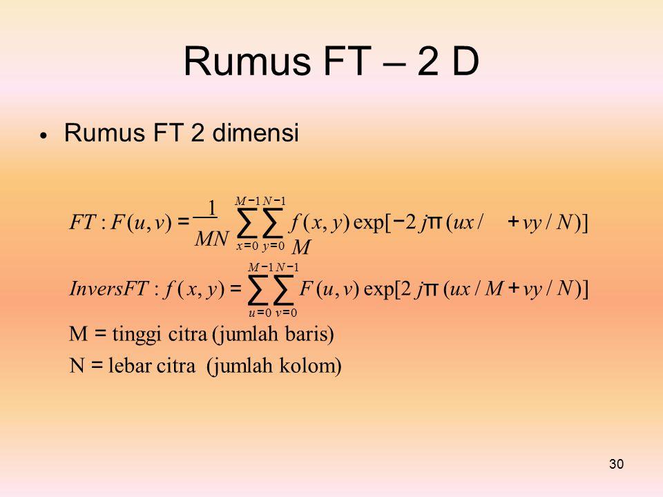 Rumus Rumus FT 2 dimensi FT–2D M −1 N −1∑∑M −1 N −1∑∑∑ 1 f ( x, y) exp[ − 2 j π (ux / M FT : F (u, v) =+ vy / N )] MN x =0 y =0x =0 y =0 M − 1 N − 1 InversFT : f ( x, y) = ∑∑ F (u, v) exp[2 j π (ux / M u = 0 v = 0 M = tinggi citra (jumlah baris) N = lebar citra (jumlah kolom) + vy / N )] 30