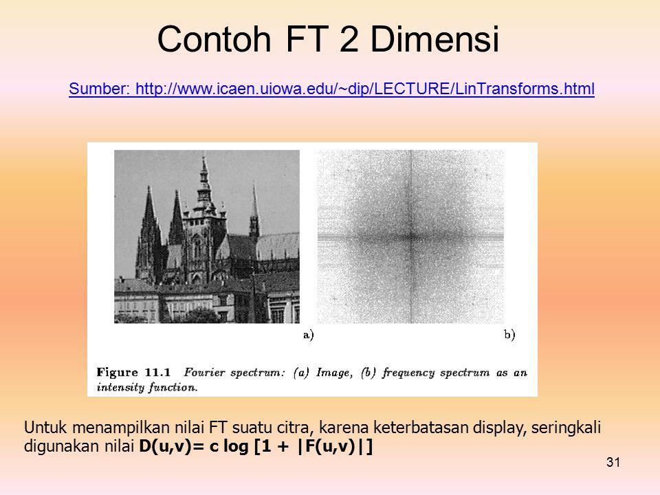 Contoh FT 2 Dimensi Sumber: http://www.icaen.uiowa.edu/~dip/LECTURE/LinTransforms.html Untuk menampilkan nilai FT suatu citra, karena keterbatasan display, seringkali digunakan nilai D(u,v)= c log [1 + |F(u,v)|] 31