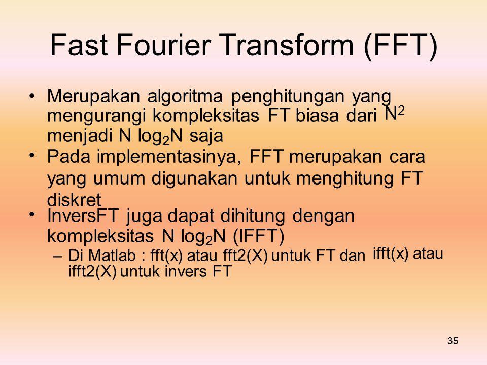 FastFourierTransform(FFT) Merupakan algoritma penghitungan yang N2N2 mengurangi kompleksitas FT biasa dari menjadi N log 2 N saja Pada implementasinya, FFT merupakan cara yang umum digunakan untuk menghitung FT diskret InversFT juga dapat dihitung dengan kompleksitas N log 2 N (IFFT) – Di Matlab : fft(x) atau fft2(X) untuk FT dan ifft2(X) untuk invers FT ifft(x) atau 35