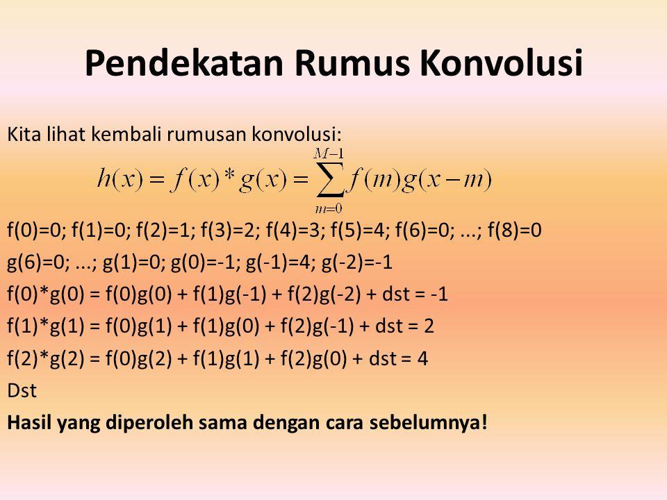 Pendekatan Rumus Konvolusi Kita lihat kembali rumusan konvolusi: f(0)=0; f(1)=0; f(2)=1; f(3)=2; f(4)=3; f(5)=4; f(6)=0;...; f(8)=0 g(6)=0;...; g(1)=0; g(0)=-1; g(-1)=4; g(-2)=-1 f(0)*g(0) = f(0)g(0) + f(1)g(-1) + f(2)g(-2) + dst = -1 f(1)*g(1) = f(0)g(1) + f(1)g(0) + f(2)g(-1) + dst = 2 f(2)*g(2) = f(0)g(2) + f(1)g(1) + f(2)g(0) + dst = 4 Dst Hasil yang diperoleh sama dengan cara sebelumnya!