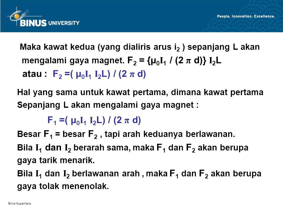Bina Nusantara Maka kawat kedua (yang dialiris arus i 2 ) sepanjang L akan mengalami gaya magnet. F 2 = {μ 0 I 1 / (2 π d)} I 2 L atau : F 2 =( μ 0 I