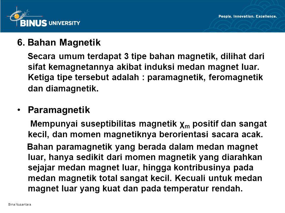 Bina Nusantara 6. Bahan Magnetik Secara umum terdapat 3 tipe bahan magnetik, dilihat dari sifat kemagnetannya akibat induksi medan magnet luar. Ketiga