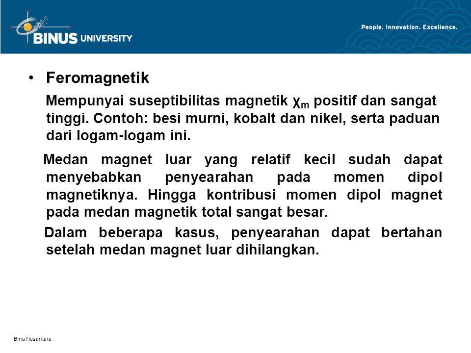 Bina Nusantara Feromagnetik Mempunyai suseptibilitas magnetik χ m positif dan sangat tinggi. Contoh: besi murni, kobalt dan nikel, serta paduan dari l