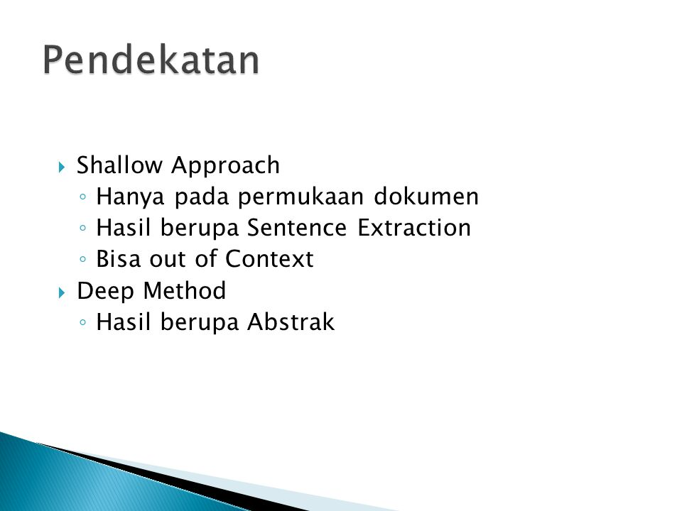  Shallow Approach ◦ Hanya pada permukaan dokumen ◦ Hasil berupa Sentence Extraction ◦ Bisa out of Context  Deep Method ◦ Hasil berupa Abstrak