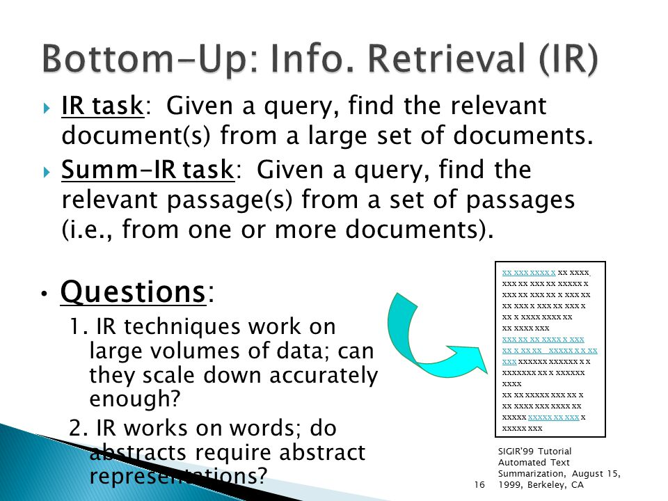SIGIR 99 Tutorial Automated Text Summarization, August 15, 1999, Berkeley, CA16  IR task: Given a query, find the relevant document(s) from a large set of documents.