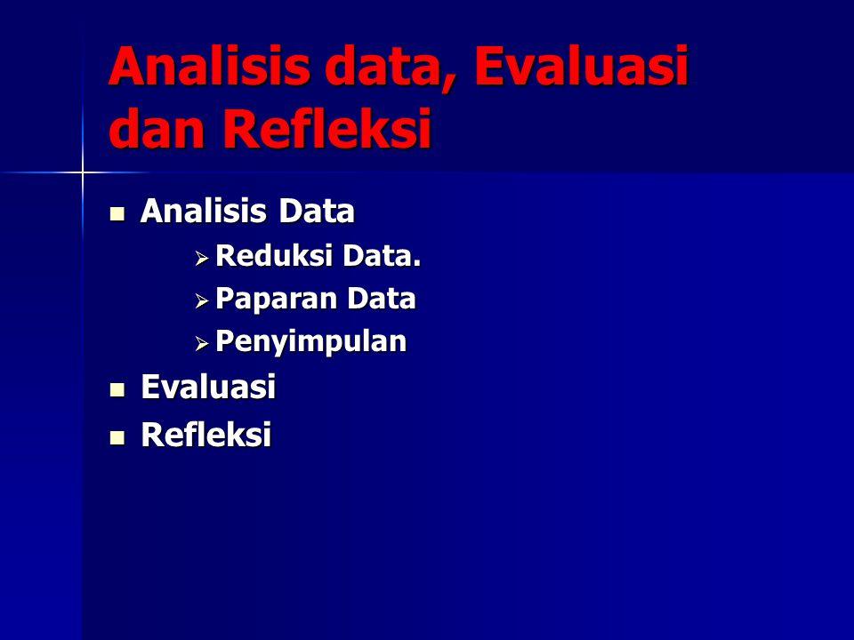 Analisis data, Evaluasi dan Refleksi Analisis Data Analisis Data  Reduksi Data.  Paparan Data  Penyimpulan Evaluasi Evaluasi Refleksi Refleksi